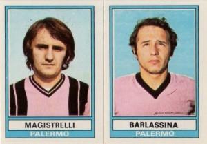 Magistrelli e Barlassina in rosa e nero nella figurina Panini del campionato 1973-74. Il Palermo era appena retrocesso in serie B, ma il presidentissimo Renzo Barbera non riuscì a riportarlo in serie A.
